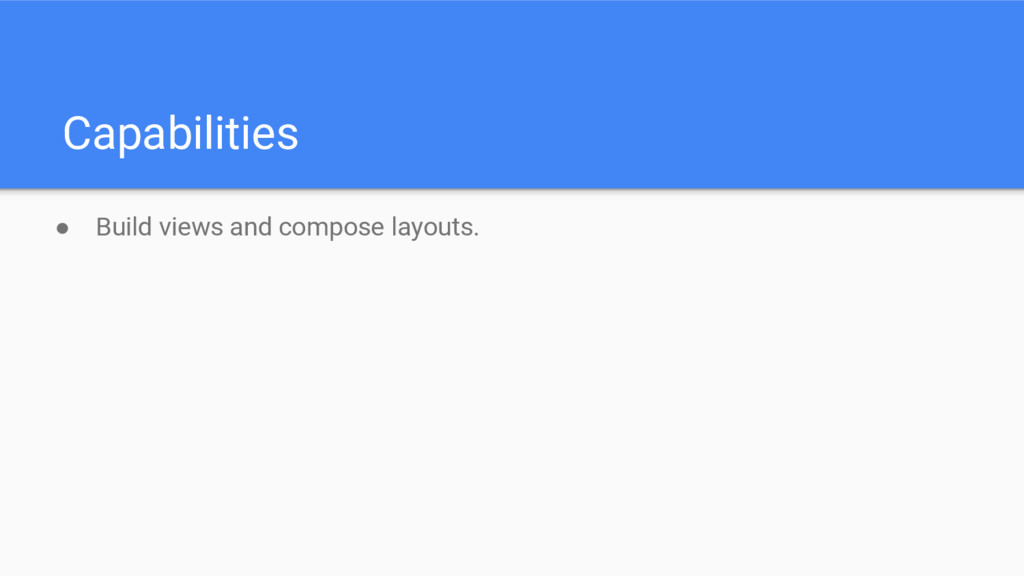 Capabilities ● Build views and compose layouts.