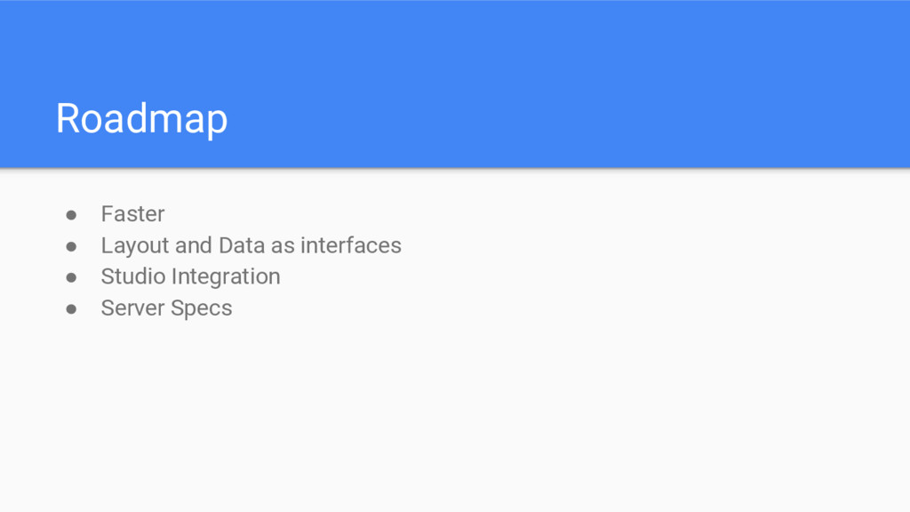 Roadmap ● Faster ● Layout and Data as interface...