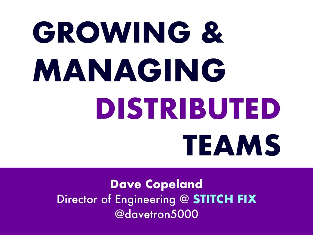 GROWING & MANAGING DISTRIBUTED TEAMS Dave Copel...