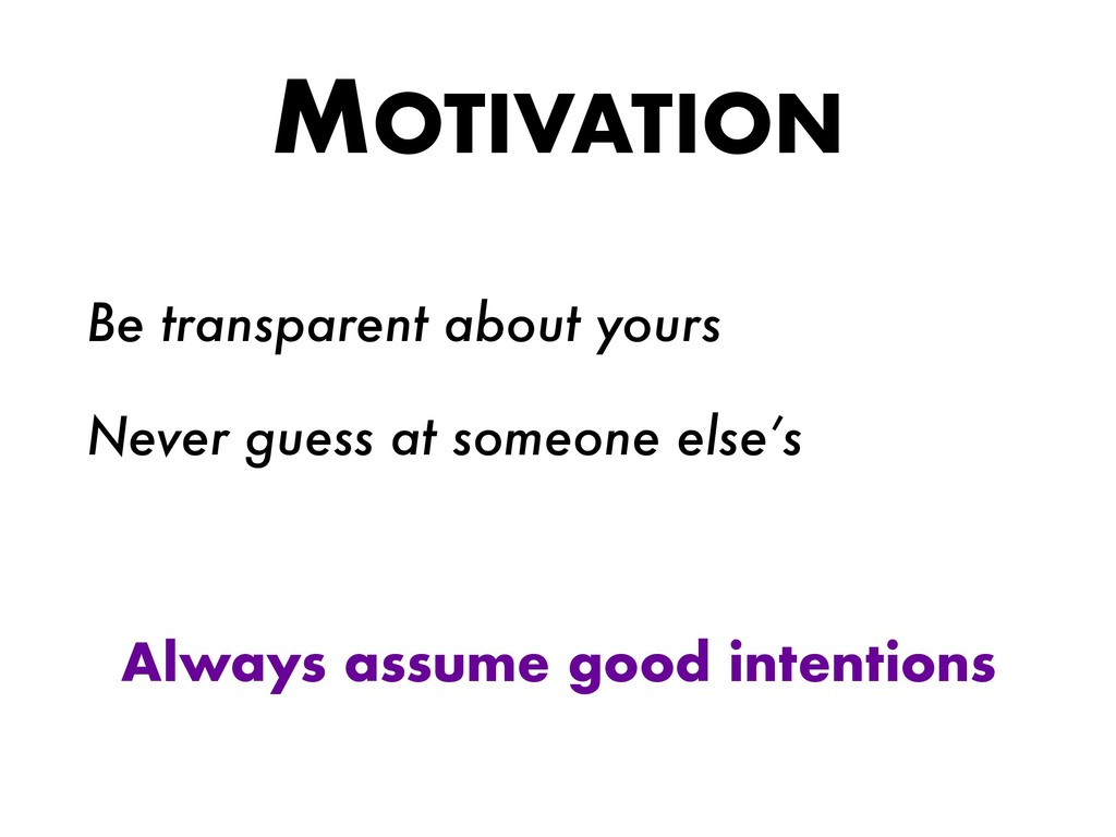 MOTIVATION Be transparent about yours Never gue...
