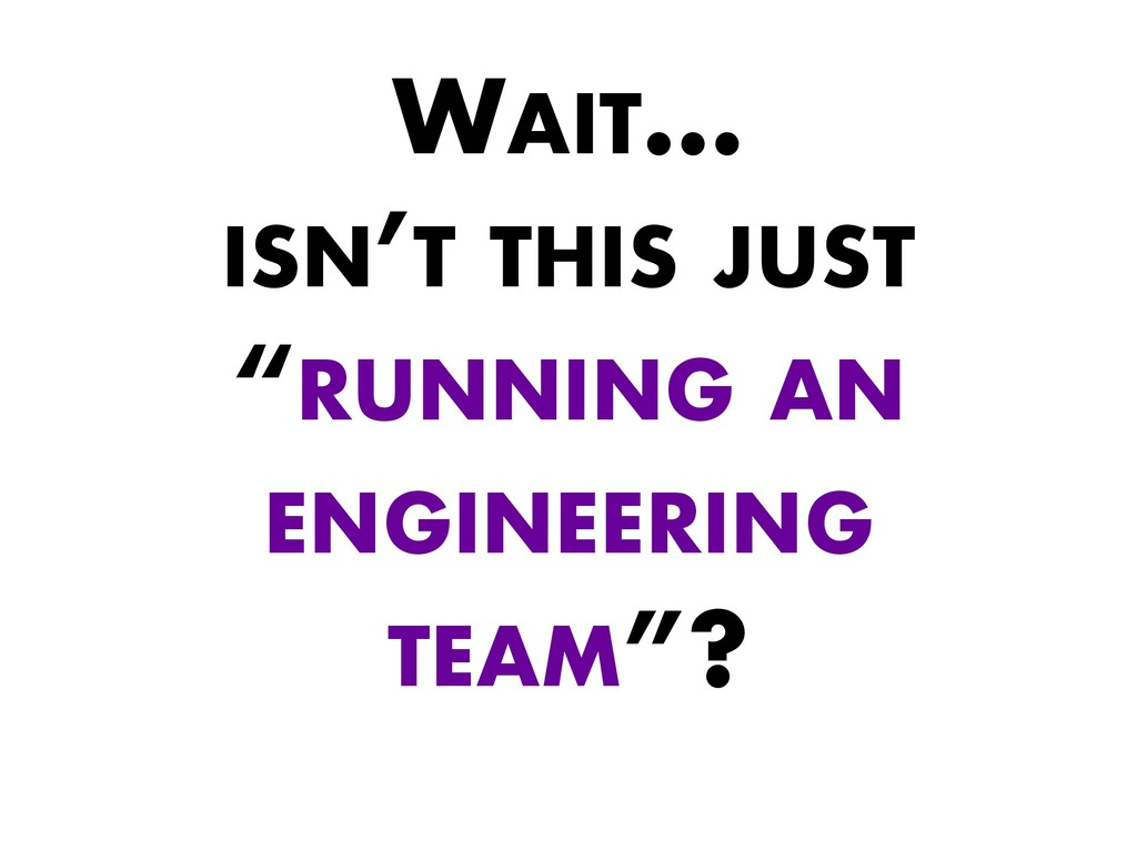 "WAIT… ISN'T THIS JUST ""RUNNING AN ENGINEERING T..."
