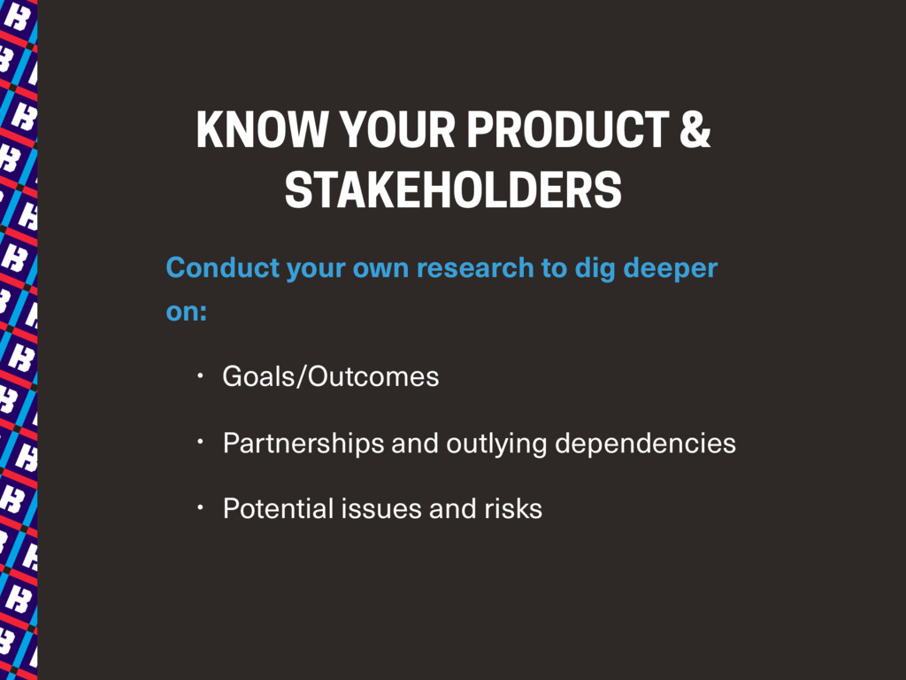 KNOW YOUR PRODUCT & STAKEHOLDERS Conduct your o...