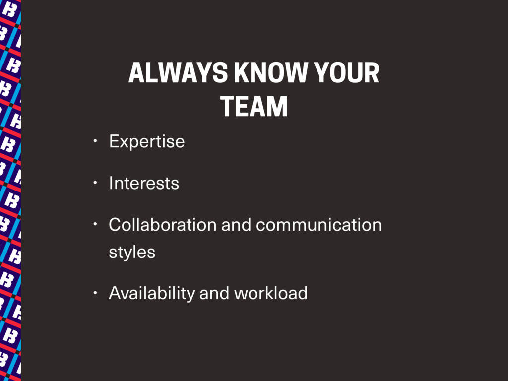 ALWAYS KNOW YOUR TEAM • Expertise • Interests •...