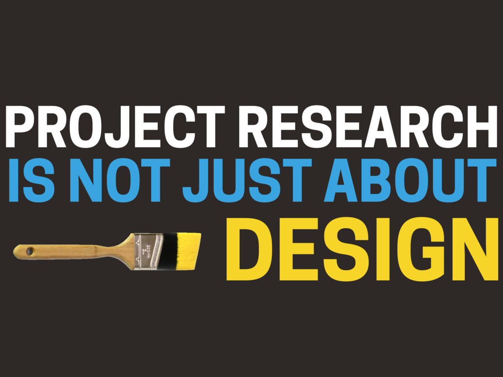 PROJECT RESEARCH IS NOT JUST ABOUT DESIGN
