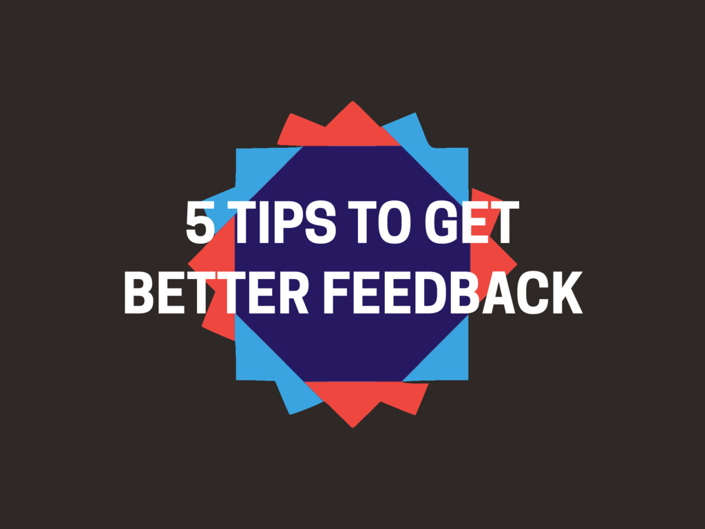 5 TIPS TO GET BETTER FEEDBACK