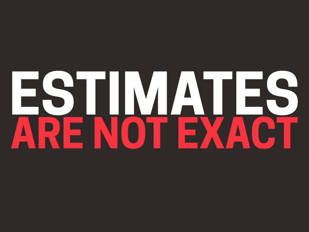 ESTIMATES ARE NOT EXACT