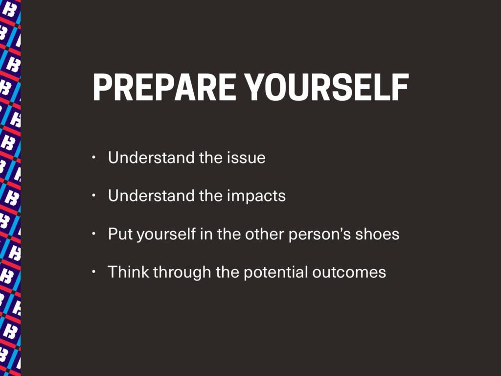 PREPARE YOURSELF • Understand the issue • Under...