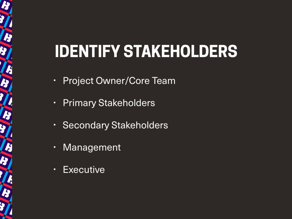 IDENTIFY STAKEHOLDERS • Project Owner/Core Team...