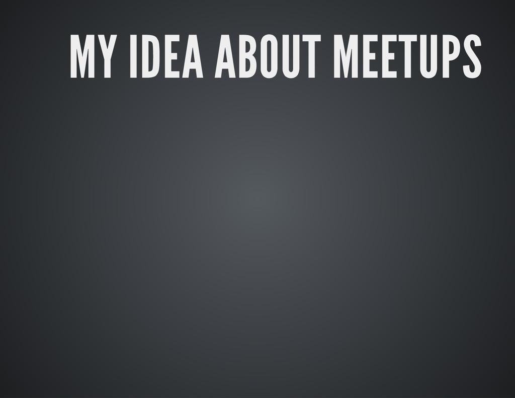 MY IDEA ABOUT MEETUPS