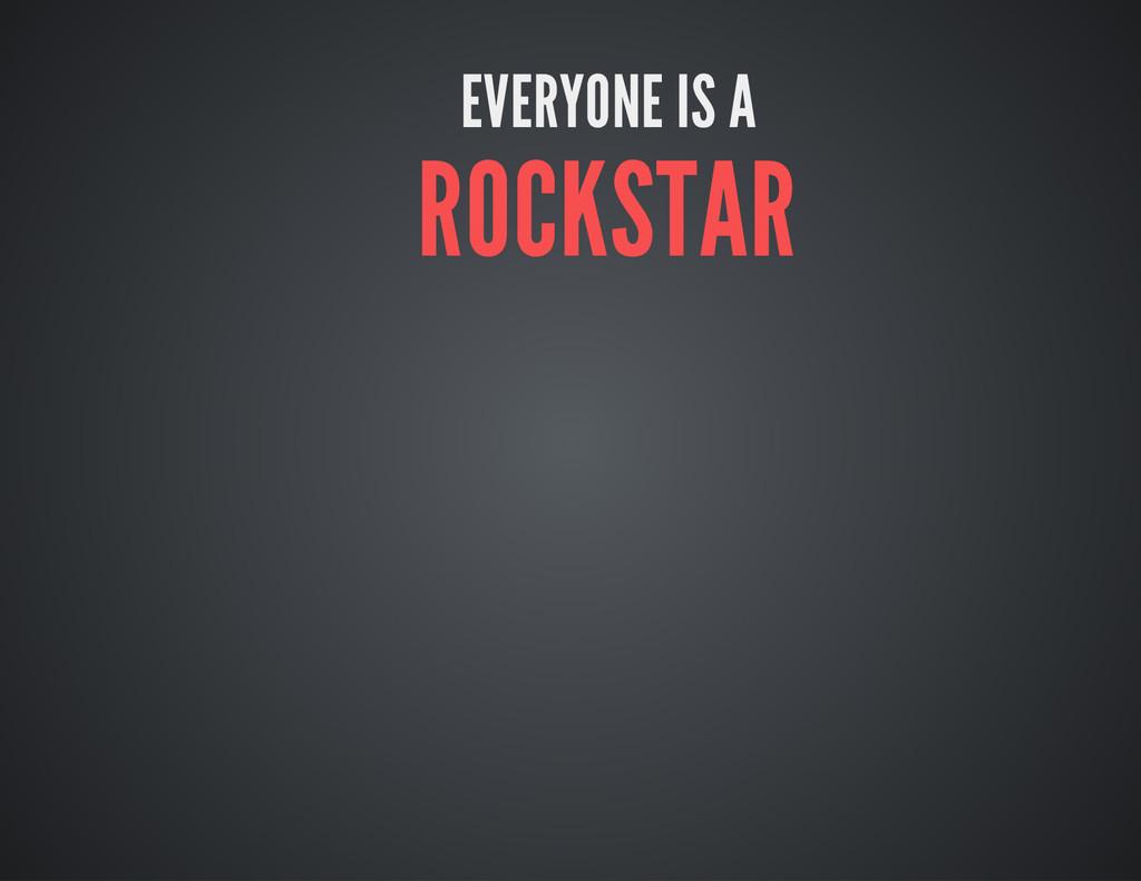 EVERYONE IS A ROCKSTAR