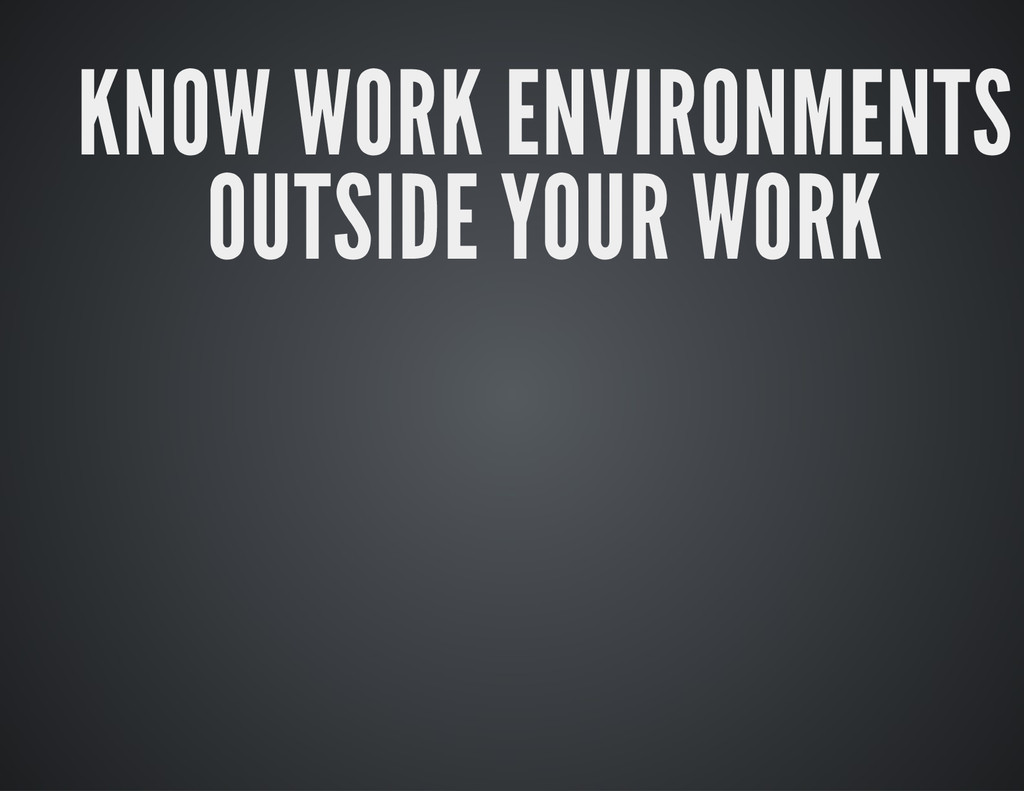 KNOW WORK ENVIRONMENTS OUTSIDE YOUR WORK