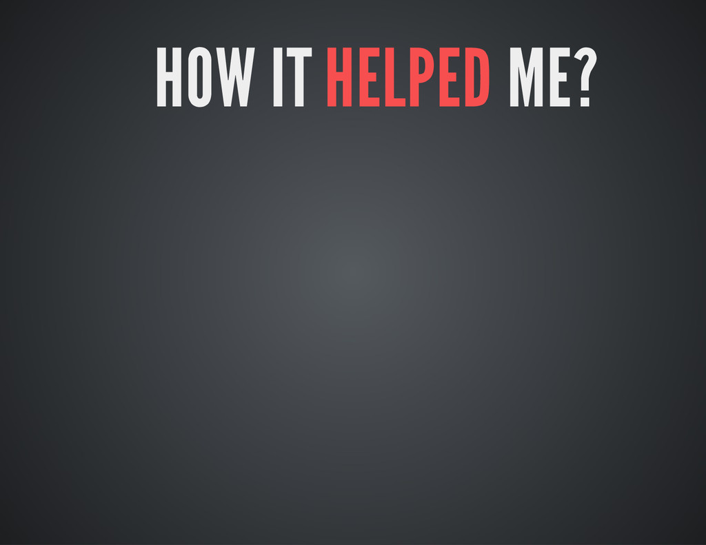 HOW IT HELPED ME?