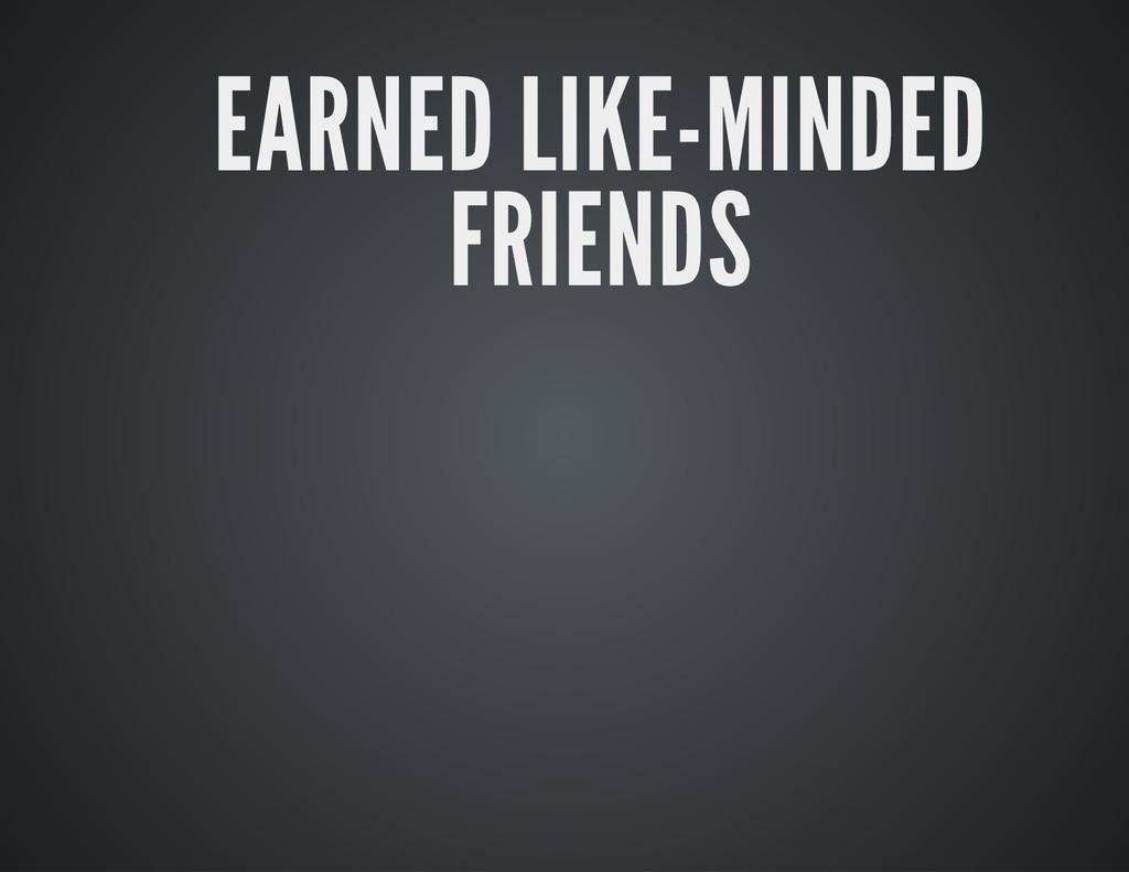 EARNED LIKE-MINDED FRIENDS
