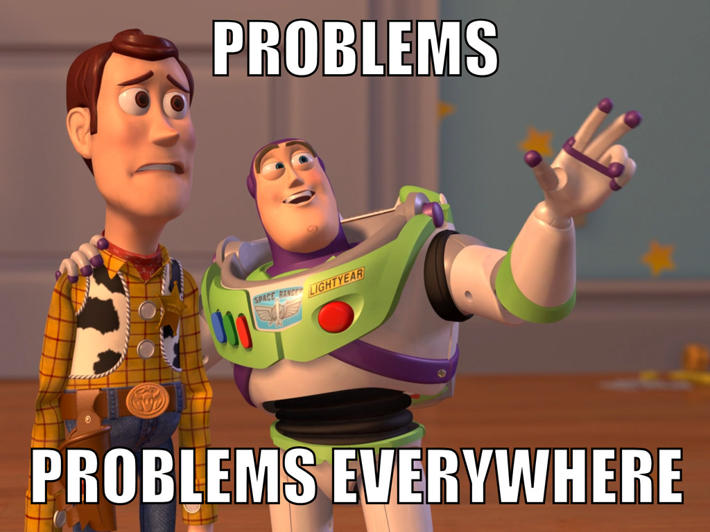PROBLEMS EVERYWHERE PROBLEMS PROBLEMS PROBLEMS ...