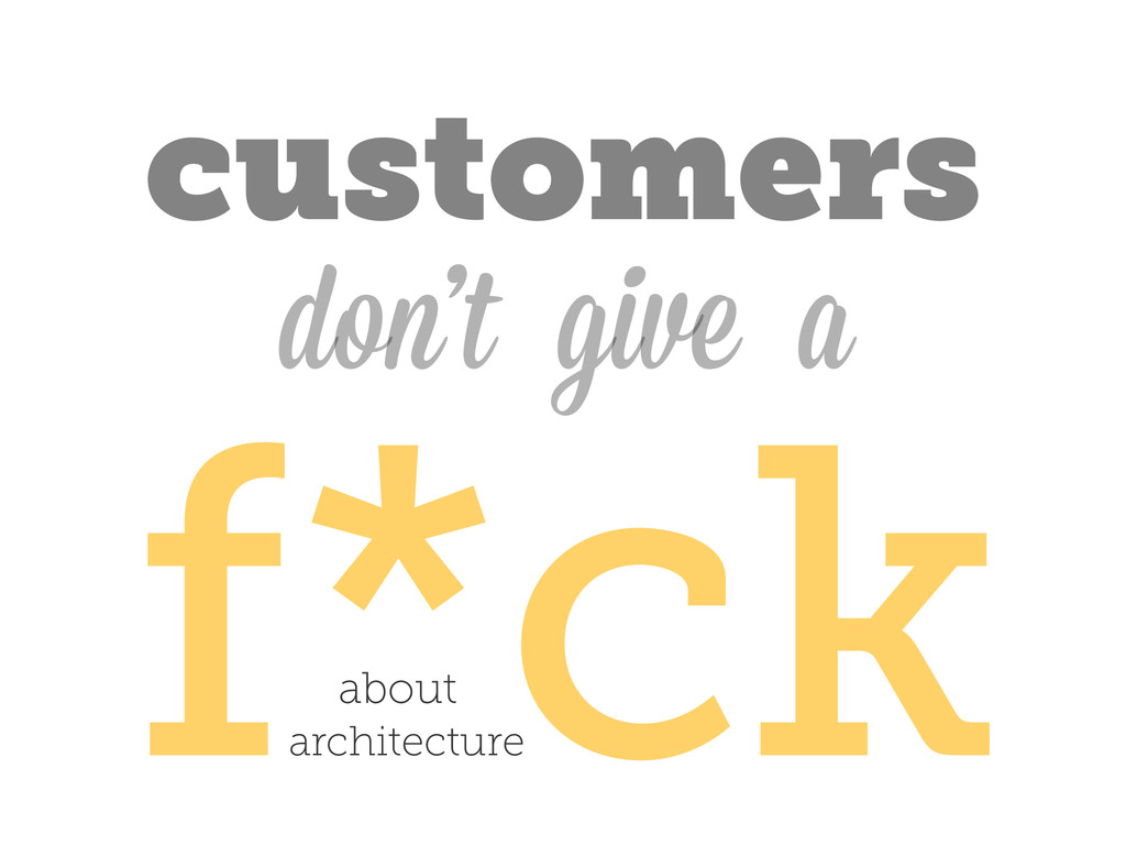f*ck don't customers give a about architecture