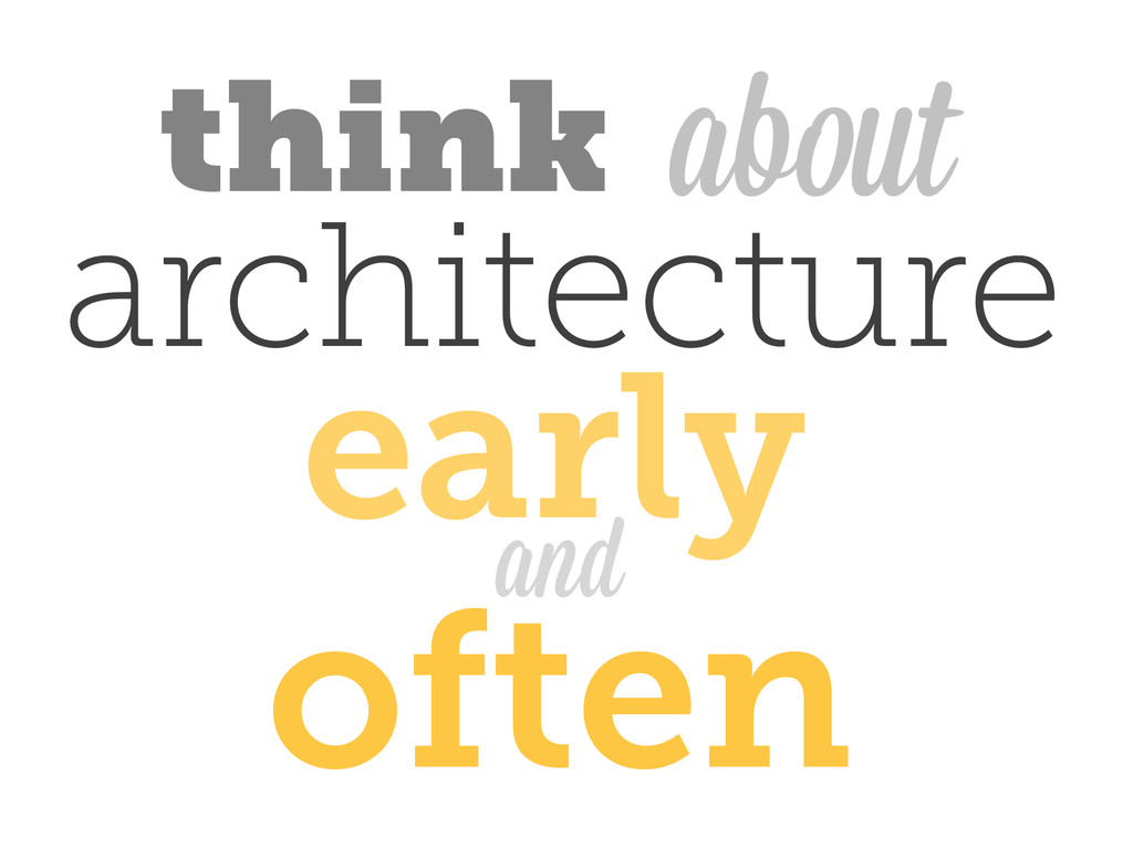 about think architecture and early often