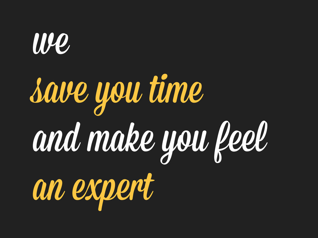 we save you time and make you feel an expert