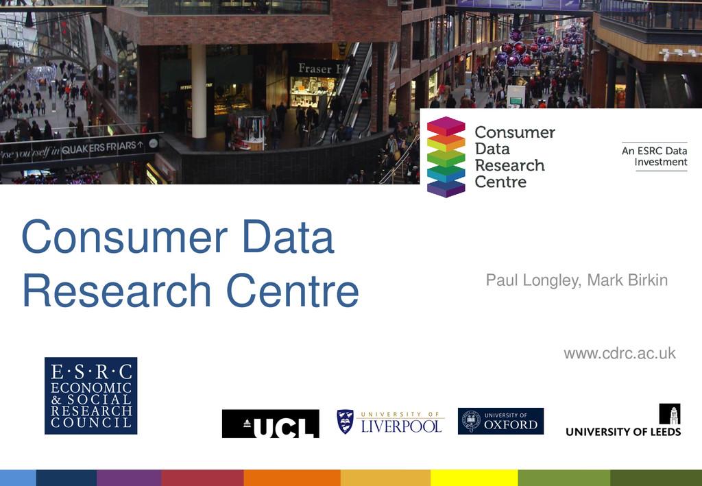 Consumer Data Research Centre Paul Longley, Mar...