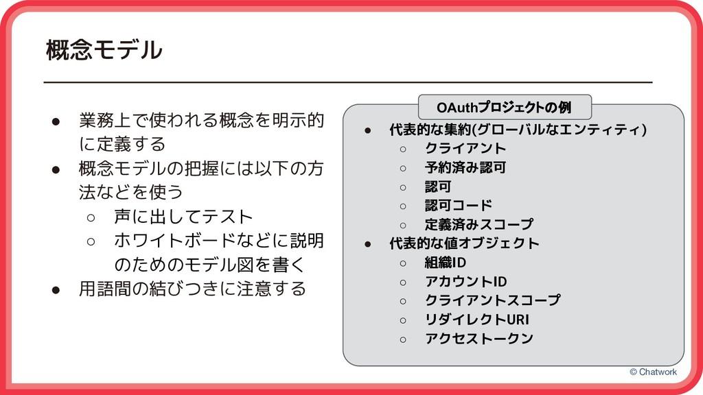 © Chatwork 概念モデル ● 業務上で使われる概念を明示的 に定義する ● 概念モデル...