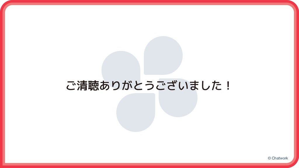 © Chatwork ご清聴ありがとうございました!