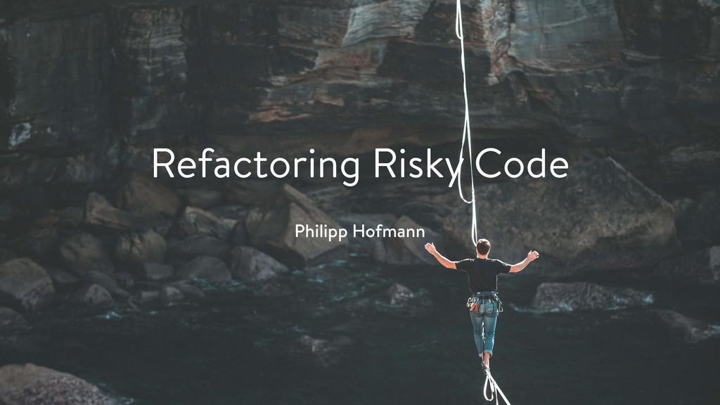 Refactoring Risky Code Philipp Hofmann