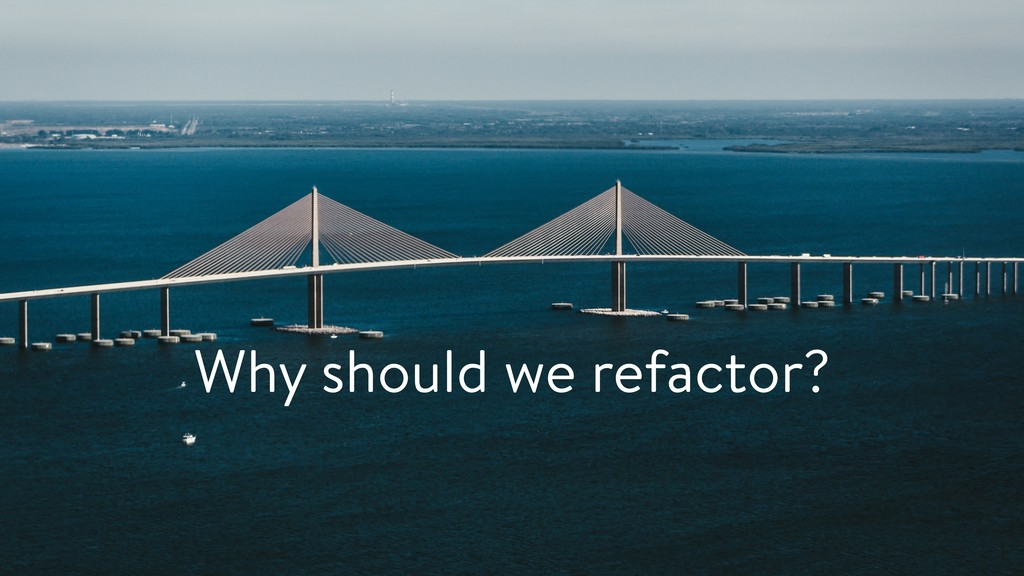Why should we refactor?