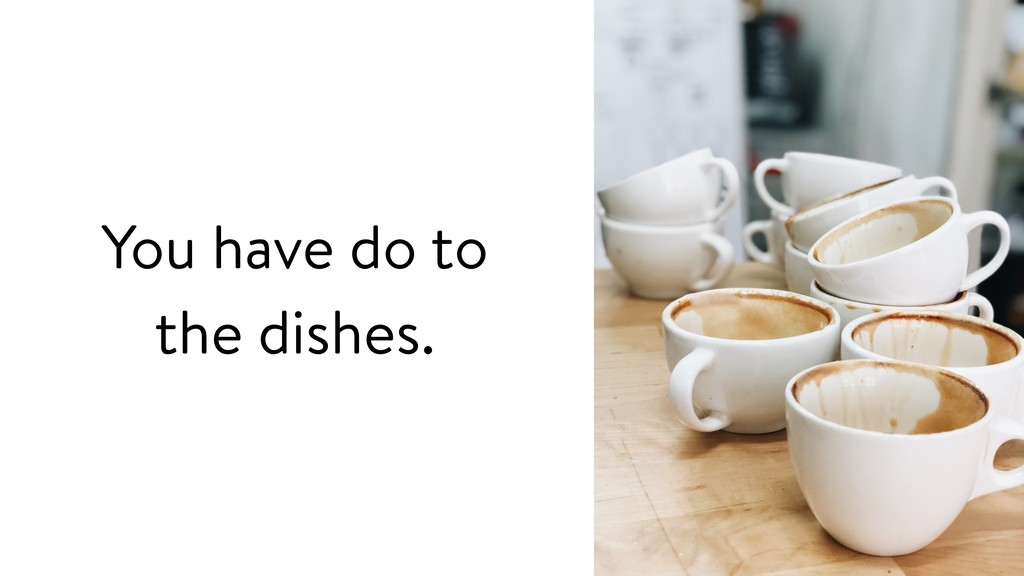 You have do to the dishes.