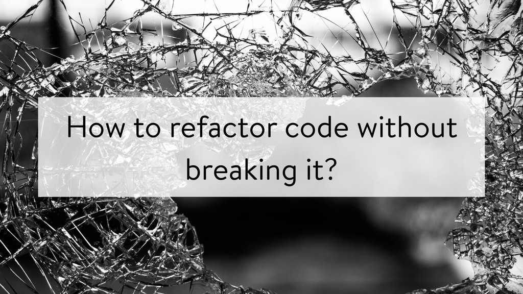 How to refactor code without breaking it?