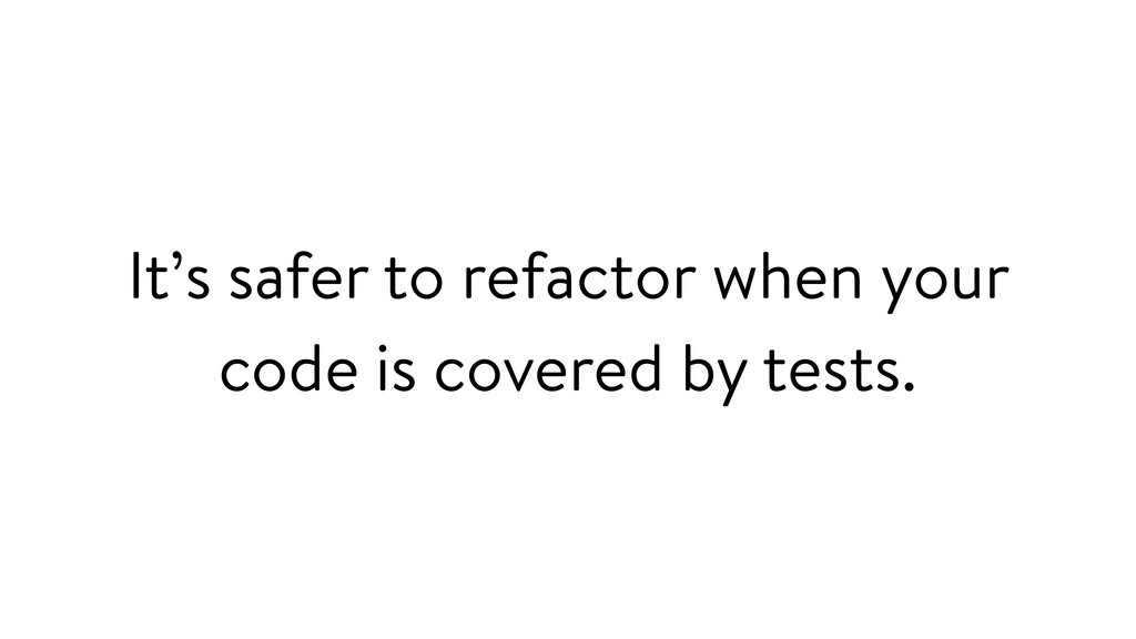 It's safer to refactor when your code is covere...