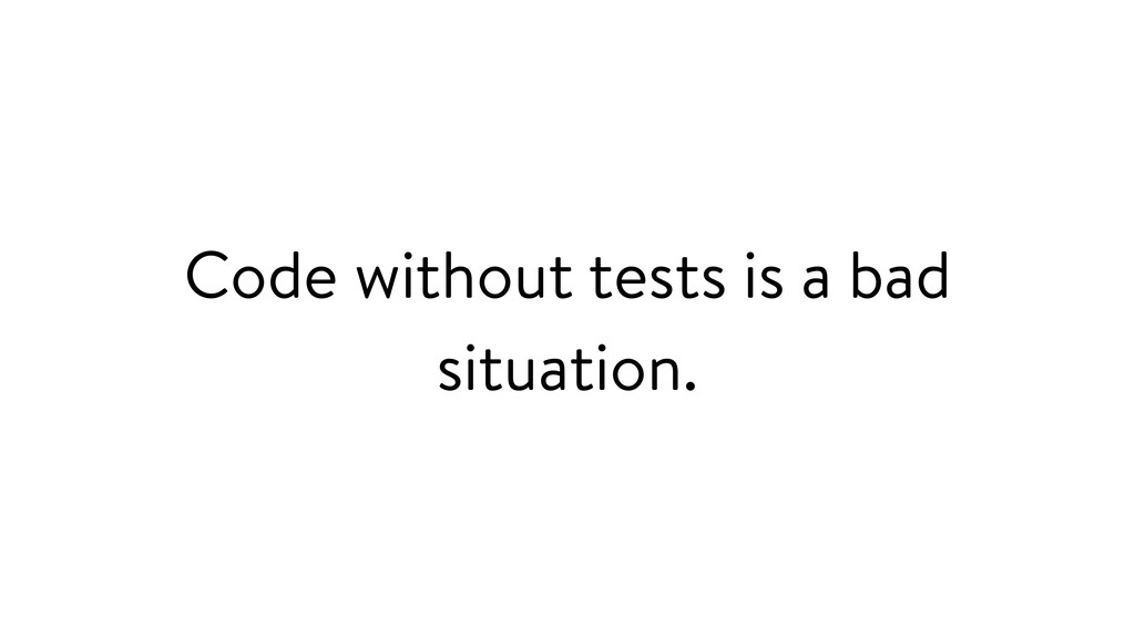 Code without tests is a bad situation.