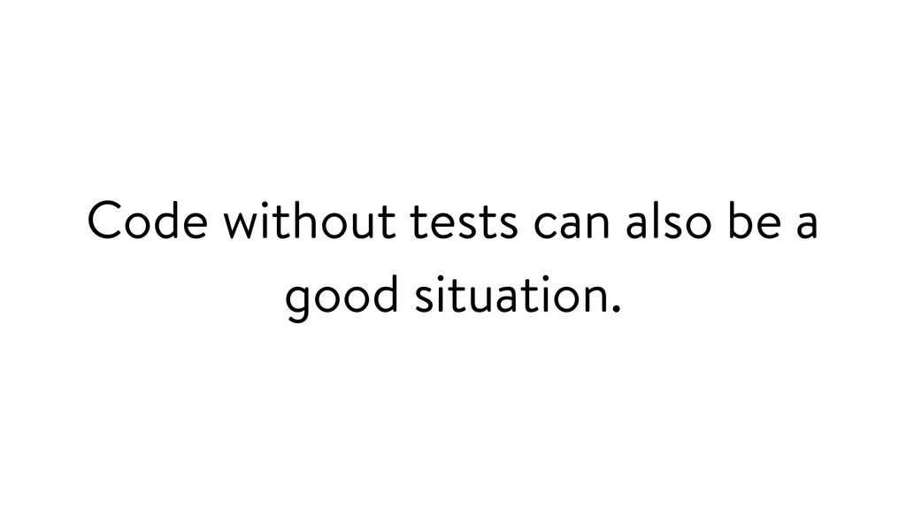 Code without tests can also be a good situation.