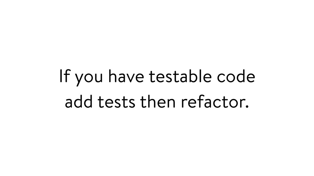 If you have testable code add tests then refact...