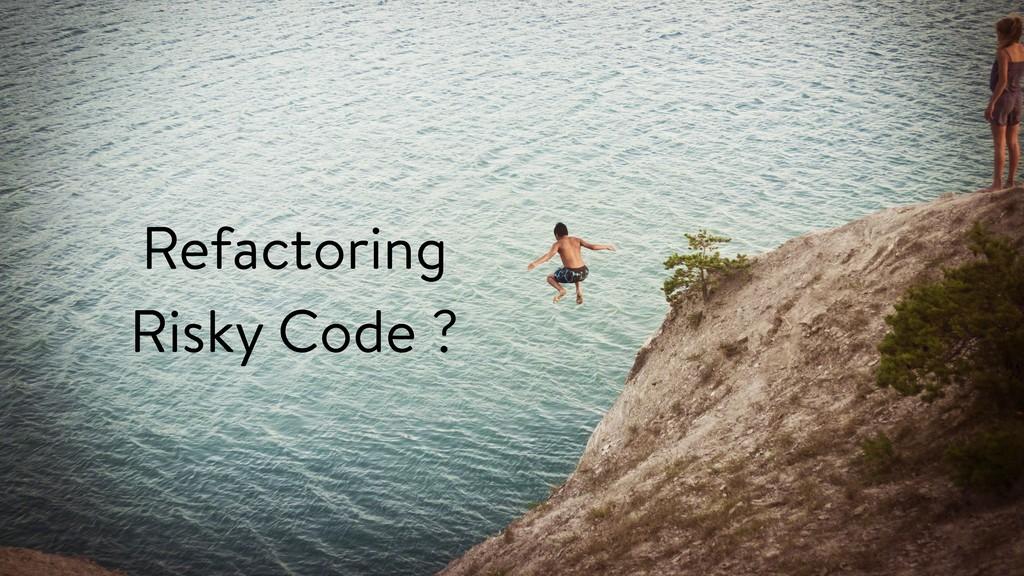 Refactoring Risky Code ?
