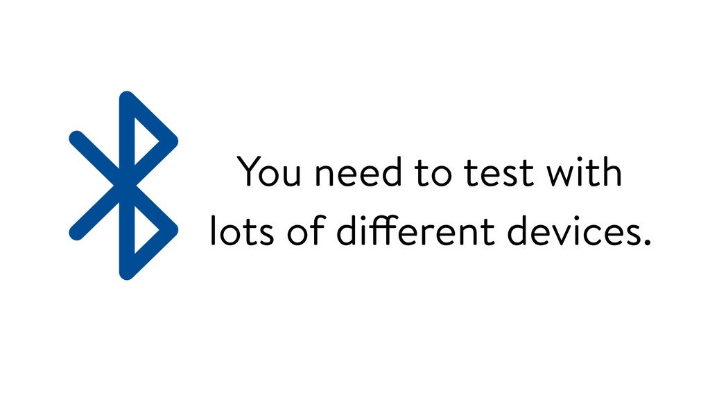 You need to test with lots of different devices.