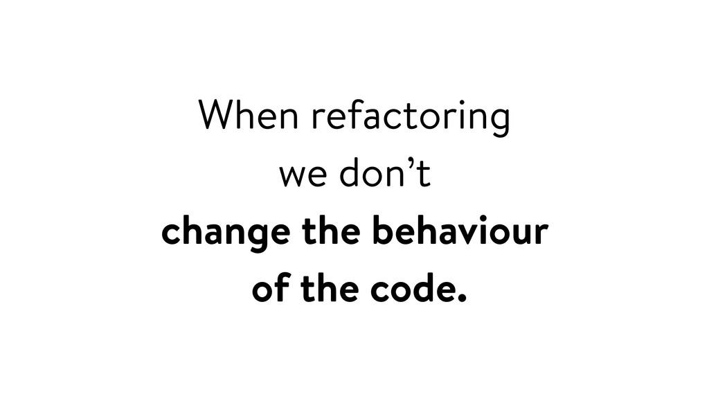 When refactoring we don't change the behaviour ...
