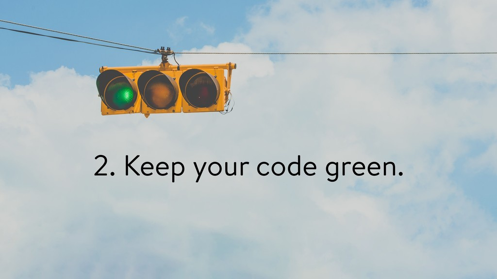 2. Keep your code green.