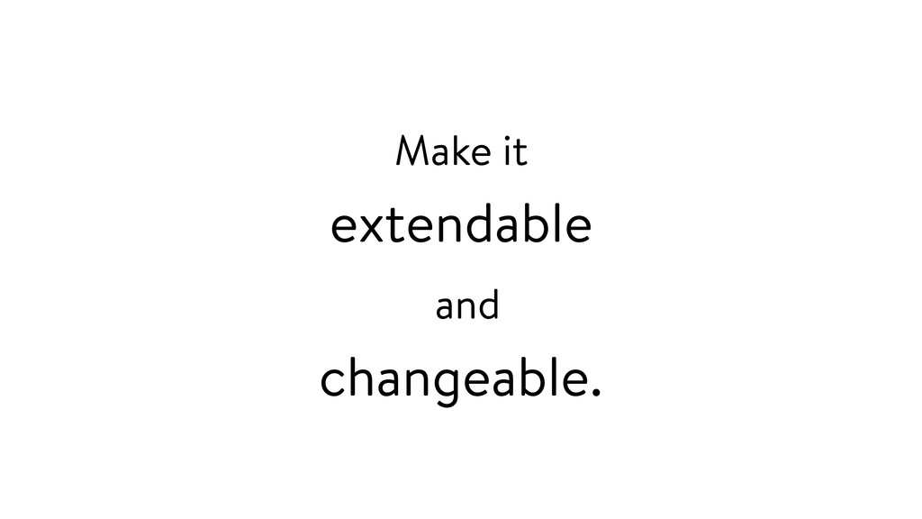Make it extendable and changeable.