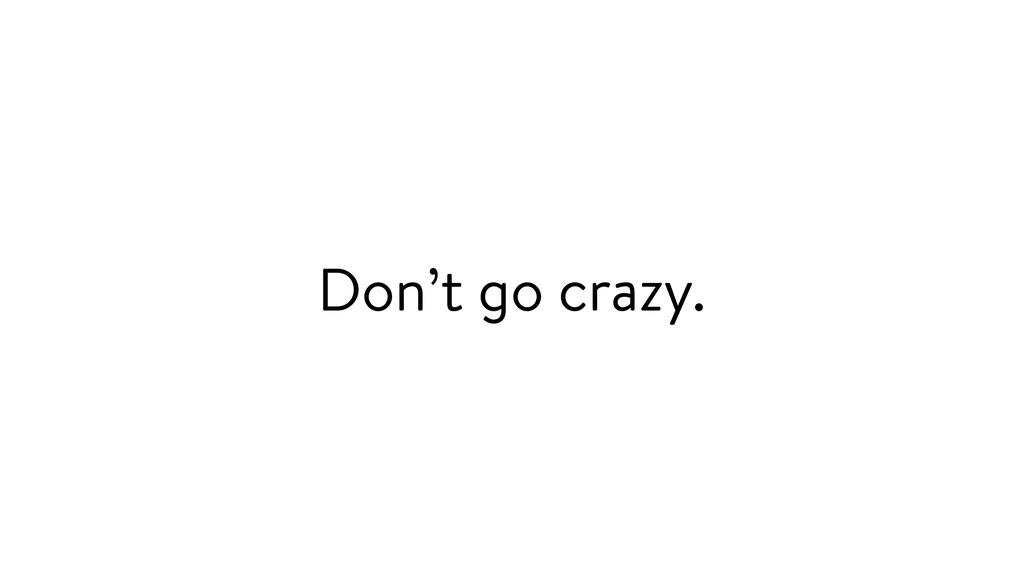 Don't go crazy.
