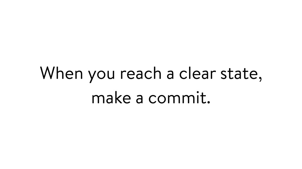 When you reach a clear state, make a commit.