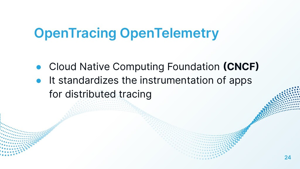 OpenTracing OpenTelemetry 24 ● Cloud Native Com...
