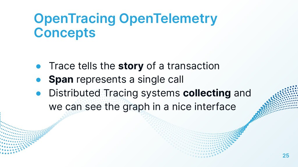 OpenTracing OpenTelemetry Concepts 25 ● Trace t...