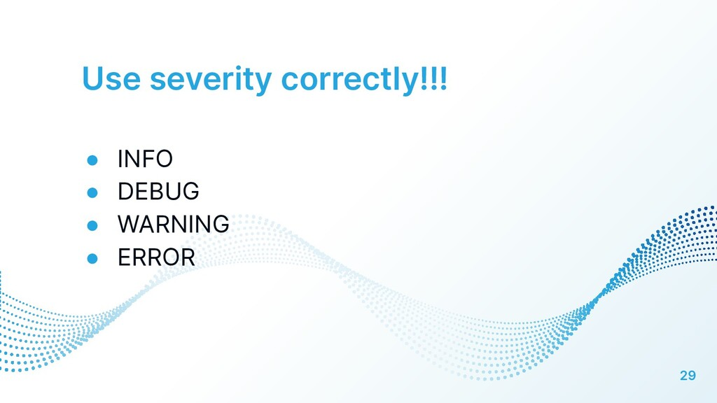 Use severity correctly!!! 29 ● INFO ● DEBUG ● W...
