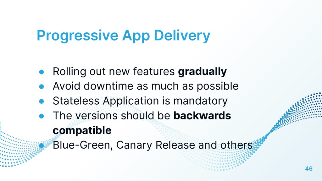 Progressive App Delivery 46 ● Rolling out new f...