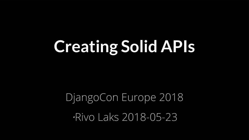 Creating Solid APIs DjangoCon Europe 2018 ⋅Rivo...