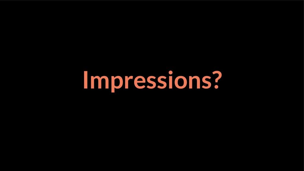 Impressions?