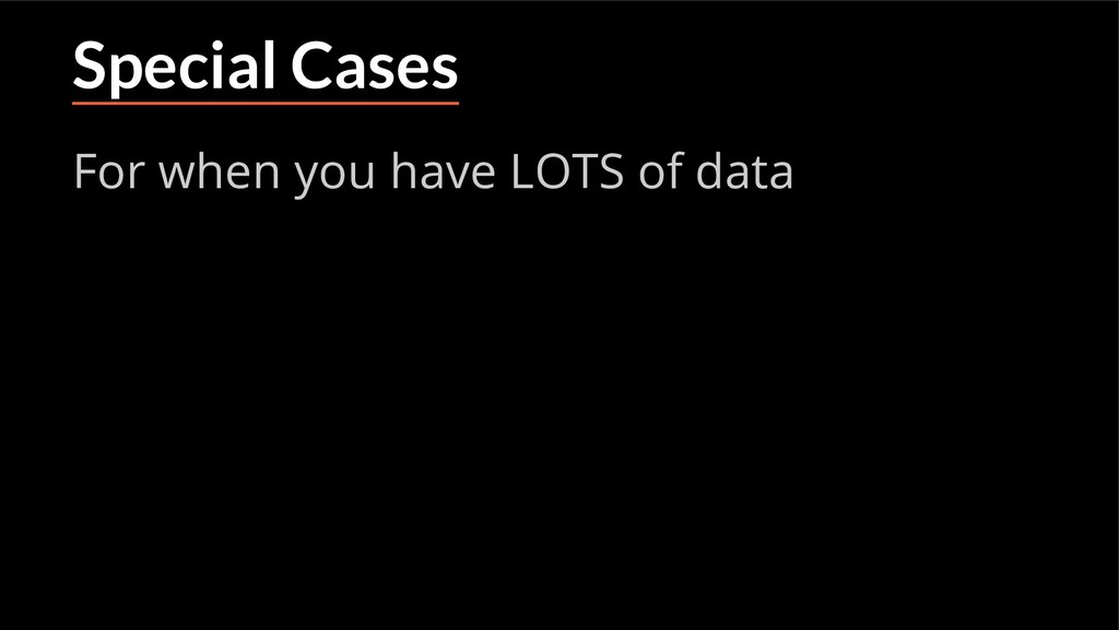 Special Cases For when you have LOTS of data