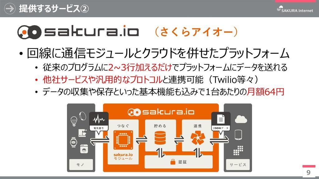 提供するサービス② 9 • 回線に通信モジュールとクラウドを併せたプラットフォーム • 従来の...