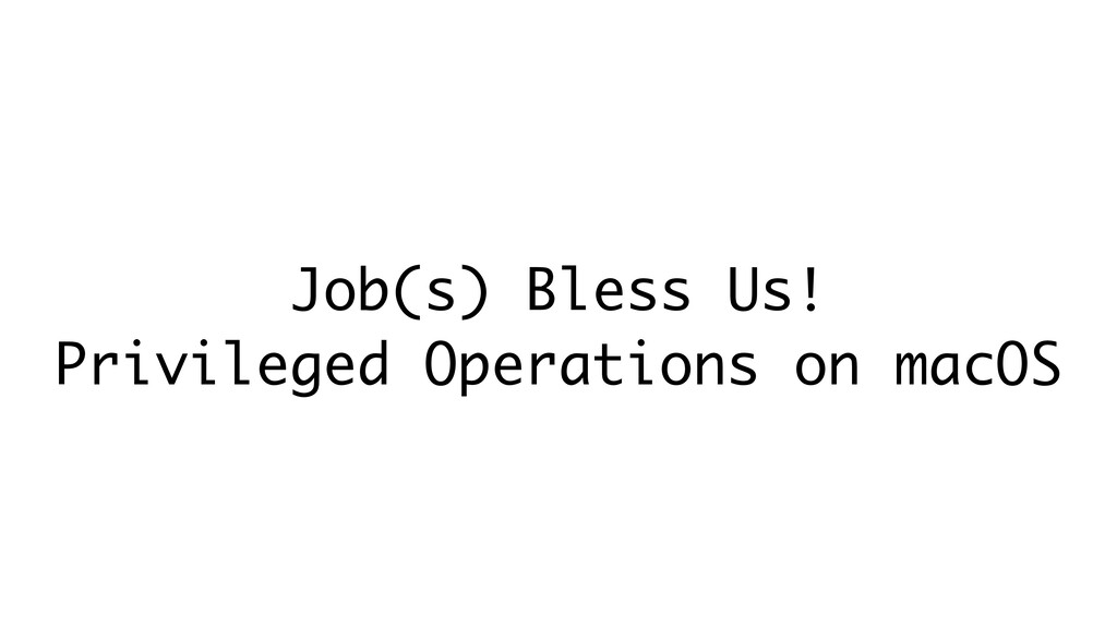 Job(s) Bless Us! Privileged Operations on macOS