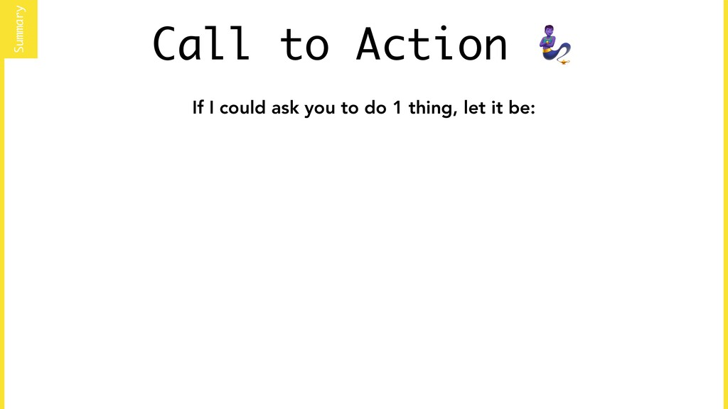 Call to Action  If I could ask you to do 1 thin...