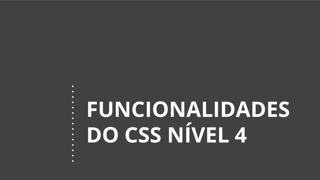 FUNCIONALIDADES DO CSS NÍVEL 4